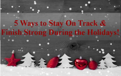 5 Ways to Stay On Track & Finish Strong During the Holidays!
